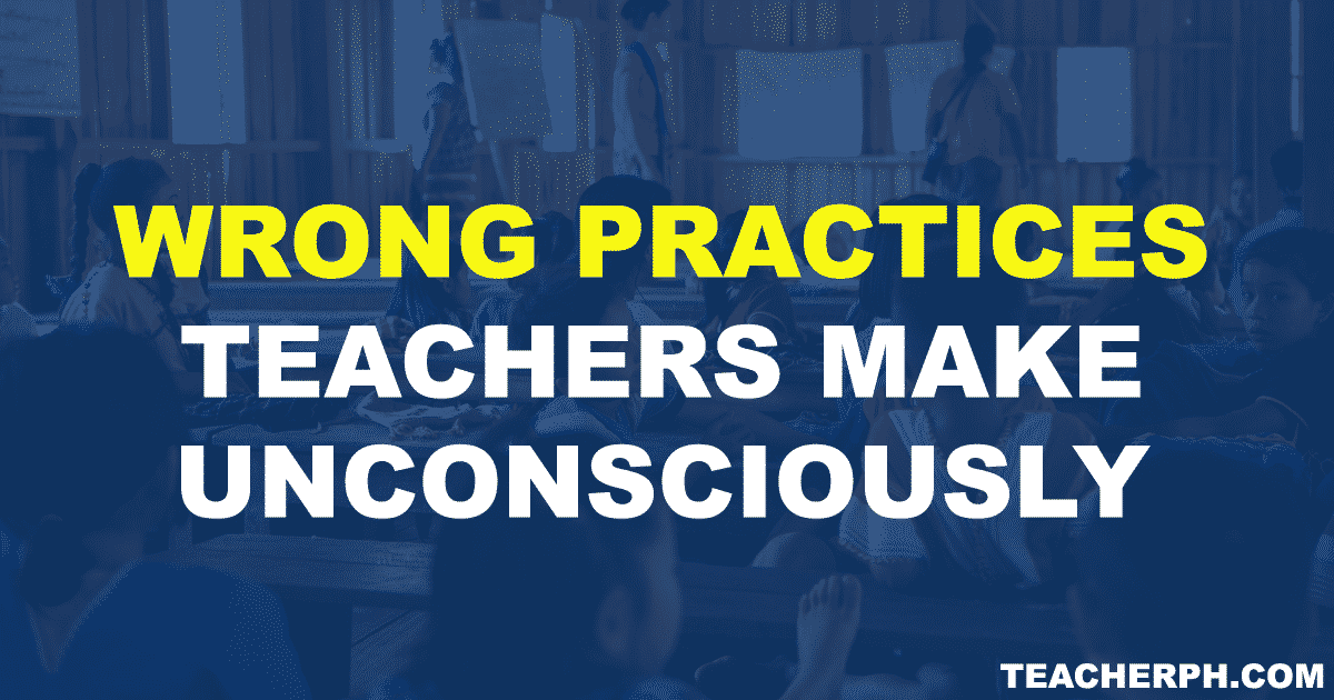 WRONG PRACTICES TEACHERS MAKE UNCONSCIOUSLY
