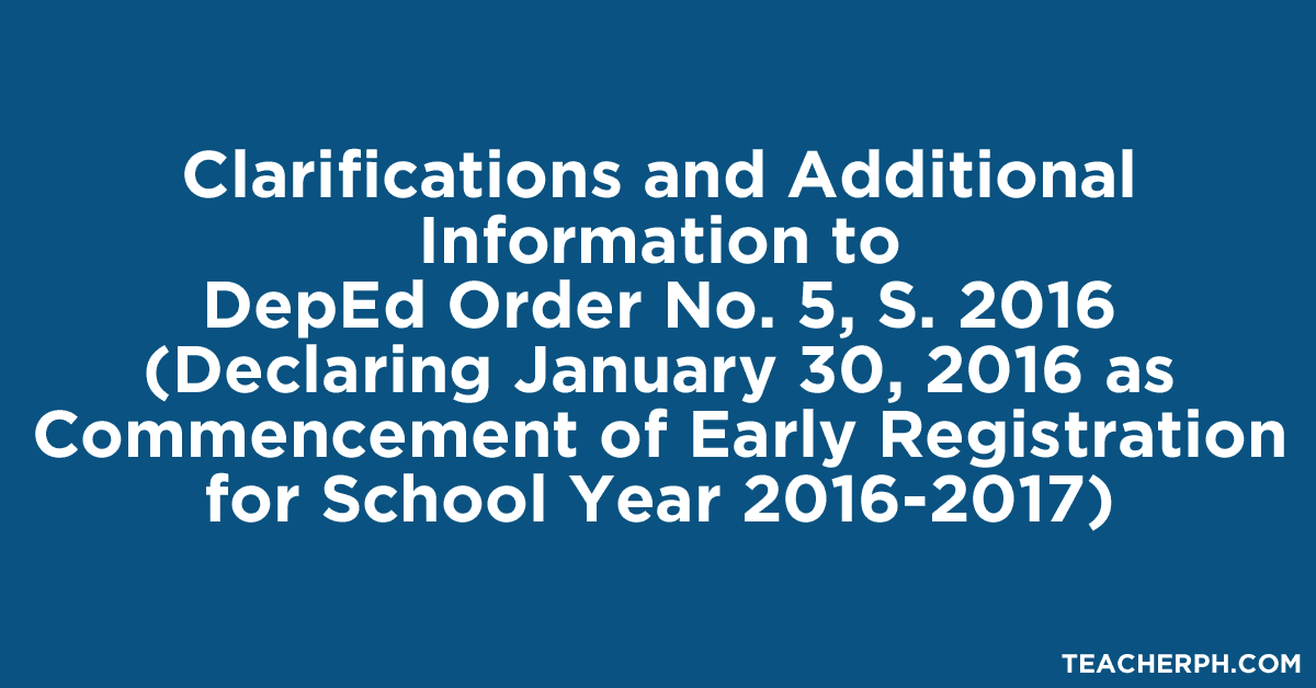 Clarifications and Additional Information to DepEd Order No. 5, S. 2016 (Declaring January 30, 2016 as Commencement of Early Registration for School Year 2016-2017)