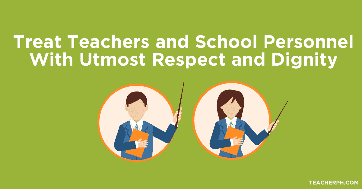 Treat Teachers and School Personnel With Utmost Respect and Dignity