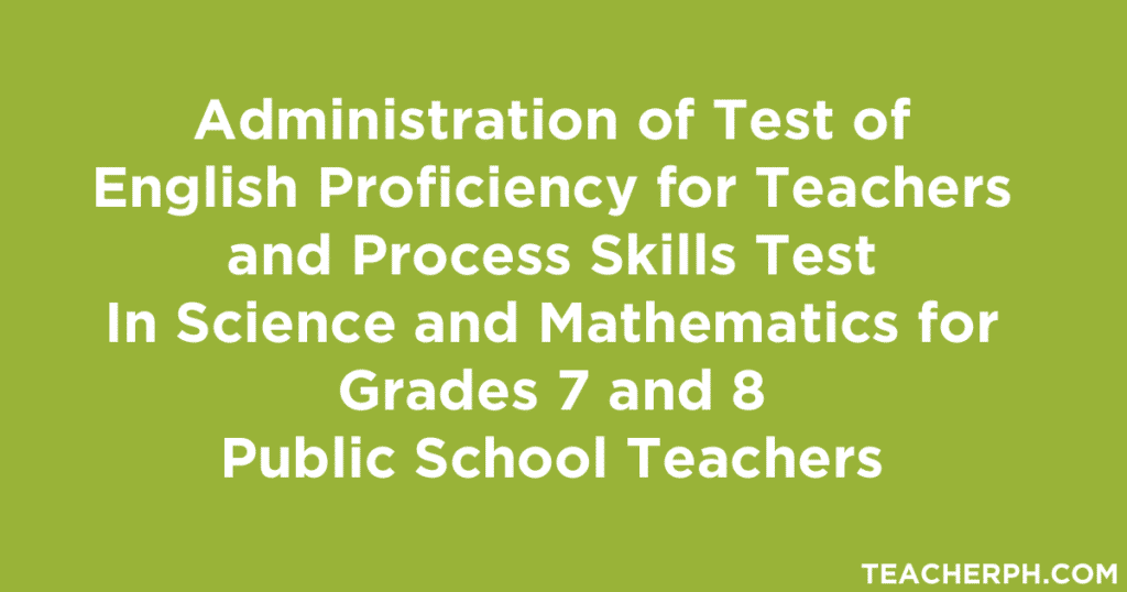Administration of Test of English Proficiency for Teachers and Process Skills Test In Science and Mathematics for Grades 7 and 8 Public School Teachers