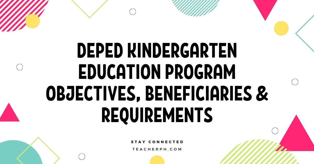 DEPED KINDERGARTEN EDUCATION PROGRAM OBJECTIVES, BENEFICIARIES & REQUIREMENTS